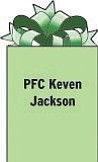 PFC Keven Jackson Alpha Company 1-10ATK APO AE 09393 Serving in Iraq as a helicopter crewman. Son of Linell and Edna Jackson of Campbell.